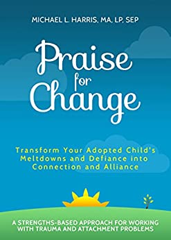 Praise For Change: Transform Your Adopted Child's Meltdowns and Defiance into Connection and Alliance by [Harris, Michael]