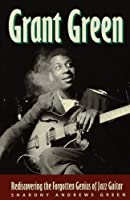 Grant Green: Rediscovering the Forgotten Genius of Jazz Guitar