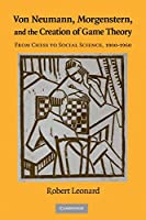 Von Neumann, Morgenstern, and the Creation of Game Theory: From Chess to Social Science, 1900–1960 (Historical Perspectives on Modern Economics)