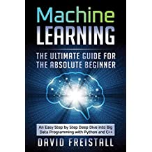 Machine Learning. The Ultimate Guide for the Absolute Beginner: An Easy Step by Step Deep Dive into Big Data Programming with Python and C++
