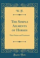 The Simple Ailments of Horses: Their Nature and Treatment (Classic Reprint)
