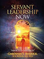 """Servant Leadership Now: """"Stepping-Up Your Leadership Call"""""""