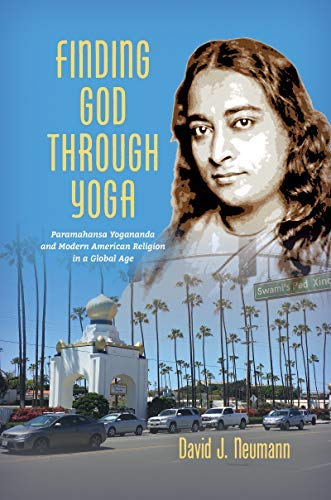 Finding God through Yoga: Paramahansa Yogananda and Modern American Religion in a Global Age (English Edition)