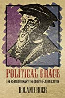 Political Grace: The Revolutionary Theology of John Calvin