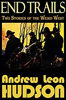 End Trails: Two Stories of the Weird West by [Hudson, Andrew Leon]