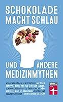 Schokolade macht schlau und andere Medizinmythen: Gesundheitsmythen auf dem Pruefstand
