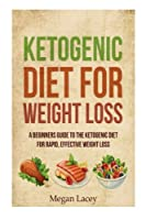 Ketogenic Diet for Weight Loss: A Beginners Guide to the Ketogenic Diet for Rapid, Effective Weight Loss (Ketogenic Diet for Beginners)