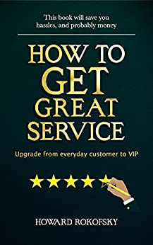 How to GET Great Service: Upgrade from everyday customer to VIP by [Rokofsky, Howard]