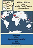 Veterans of the Spanish-American War & World War I: Volume 2 (A Military History of the Myrtle Point/Powers Oregon Area)