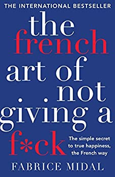The French Art of Not Giving a F*ck: The simple secret to true happiness, the French way by [Midal, Fabrice]