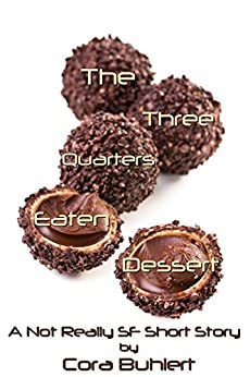 The Three Quarters Eaten Dessert: A Not Really SF Short Story (Alfred and Bertha's Marvellous Twenty-First Century Life Book 4) by [Buhlert, Cora]