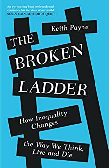 The Broken Ladder: How Inequality Changes the Way We Think, Live and Die by [Payne, Keith]