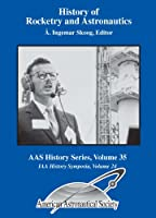 History of Rocketry and Astronautics: Proceedings of the Thirty-eighth History Symposium of the International Academy of Astronautics, Vancouver, British Columbia, Canada, 2004 (AAS History: IAA History Symposia, 24)