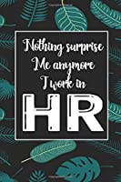 Nothing Suprise Me Anymore I Work In HR: Human Resources Inspirational Quotes Journal & Notebook Appreciation Gift For Journaling, Note Taking And Jotting Down Ideas