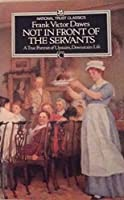 Not in Front of the Servants: A True Portrait of Upstairs, Downstairs Life