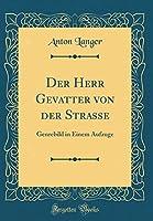 Der Herr Gevatter Von Der Strasse: Genrebild in Einem Aufzuge (Classic Reprint)