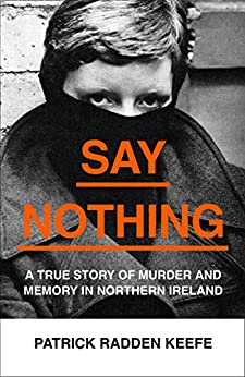 Say Nothing: A True Story Of Murder and Memory In Northern Ireland by [Keefe, Patrick Radden]