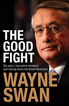 The Good Fight: Six years, two prime ministers and staring down the Great Recession by [Swan, Wayne]