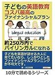 子どもの英語教育。コスパ最高のファイナンシャルプラン。約250万円でバイリンガルになれる。 (10分で読めるシリーズ)