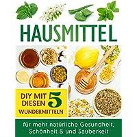 Hausmittel: DIY mit diesen 5 Wundermitteln für mehr natürliche Gesundheit, Schönheit & und Sauberkeit (German Edition)