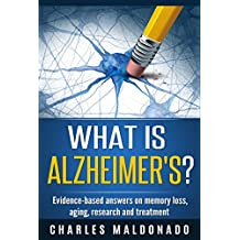WHAT IS ALZHEIMER'S?: Evidence-based answers on memory loss, aging, research and treatment