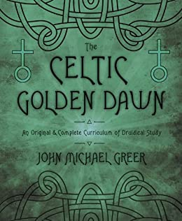 The Celtic Golden Dawn: An Original & Complete Curriculum of Druidical Study by [Greer, John Michael]