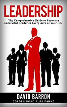 Leadership: The Comprehensive Guide to Become a Successful Leader in Every Area of Your Life by [Barron, David]
