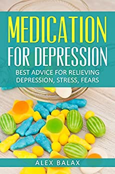 Medication for Depression: Best advice for Relieving Depression, Stress and Fears by [Balax, Alex]