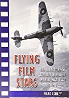 Flying Film Stars: The Directory of Aircraft in British World War Two Films