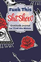 Fuck This Shit Show Gratitude Journal For Tired-Ass Women: Cuss words Gratitude Journal Gift For Tired-Ass Women and Girls ; Blank Templates to Record all your Fucking Thoughts