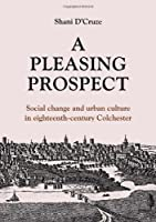 A Pleasing Prospect: Social and Culture in Eighteenth-Century Colchester (Studies in Regional and Local History)