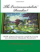 The Environmentalists' Paradise!: How Almost Everyone Could Be Living in a Beautiful Manmade Paradise!