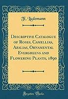 Descriptive Catalogue of Roses, Camellias, Azalias, Ornamental Evergreens and Flowering Plants, 1890 (Classic Reprint)