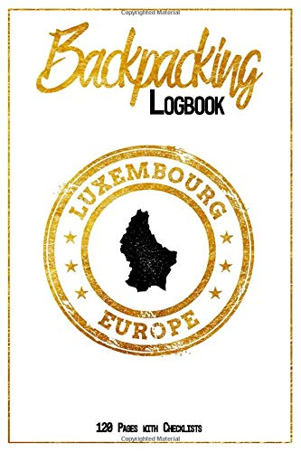 Backpacking Logbook Luxembourg Europe 120 Pages with Checklists: 6x9 Hiking Journal, Backpack and Camping Notebook Checklists and Bucketlists perfect gift for your Trip to Luxembourg (Europe) for every Traveler