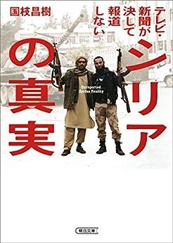 [国枝 昌樹]のテレビ・新聞が決して報道しないシリアの真実 (朝日文庫)