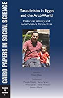 Masculinities in Egypt and the Arab World: Historical, Literary, and Social Science Perspectives (Cairo Papers in Social Science)
