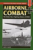 Airborne Combat: The Glider Wars/Fighting Gliders of World War II (Stackpole Military History)