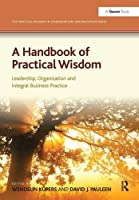 A Handbook of Practical Wisdom: Leadership, Organization and Integral Business Practice (The Practical Wisdom in Leadership and Organization Series)