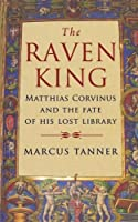 The Raven King: Matthias Corvinus and the Fate of His Lost Library by Marcus Tanner(2009-10-27)