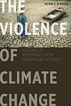 The Violence of Climate Change: Lessons of Resistance from Nonviolent Activists by [O'Brien, Kevin J.]