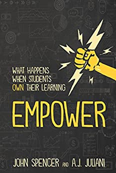Empower: What Happens When Student Own Their Learning by [Spencer, John, Juliani, A.J.]