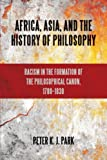 Africa, Asia, and the History of Philosophy: Racism in the Formation of the Philosophical Canon, 1780-1830 (SUNY series, Philosophy and Race)