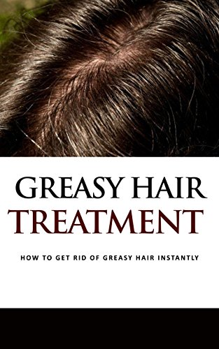 Greasy Hair Treatment : How to Get Rid of Greasy Hair Instantly (English Edition)