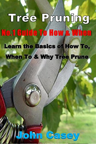 TREE PRUNING: No.1 Guide To: How, Why & When (Tree pruning, how to prune, pruning tree, shrub pruning, flower pruning, prune, step-by-step, garden,, when ... why prune, pruning tools) (English Edition)