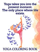 Yoga Takes You Into The Present Moment. The Only Place Where Life Exists:Yoga Coloring Book: The Yoga Coloring Book For Adults 25 Design Pages, 8.5 in x 11 in Cover