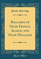 Ballades of Olde France, Alsace, and Olde Holland (Classic Reprint)