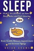 Sleep: Exact Blueprint on How to Sleep Better and Feel Amazing - Brain Health, Memory Improvement & Increase Energy