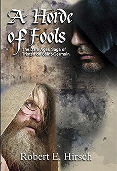 A Horde of Fools (The Dark Ages Saga of Tristan de Saint-Germain Book 3) by [Hirsch, Robert E.]