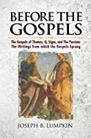 Before the Gospels: The Gospels of Thomas, Q, Signs, and the Passion: The Writings from Which the Gospels Sprang