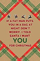 If A Fat Man Puts You In A Bag At Night… Don't Worry. I Told Santa I Want You For Christmas: Notebook Journal Composition Blank Lined Diary Notepad 120 Pages Paperback Brown Gift Paper Naughty Xmas